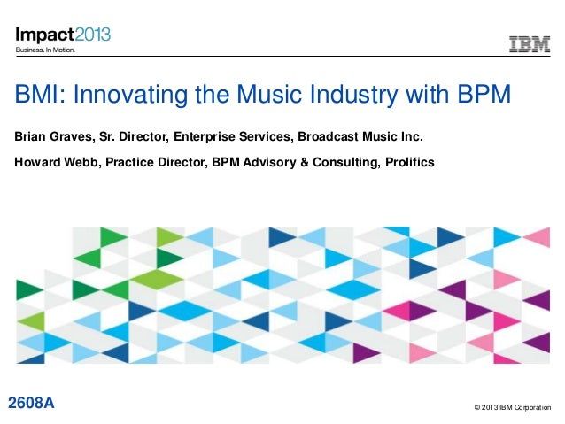 © 2013 IBM CorporationBMI: Innovating the Music Industry with BPMBrian Graves, Sr. Director, Enterprise Services, Broadcas...