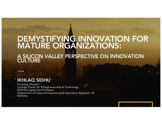 DEMYSTIFYING INNOVATION FOR MATURE ORGANIZATIONS: A SILICON VALLEY PERSPECTIVE ON INNOVATION CULTURE IKHLAQ SIDHU Founding...
