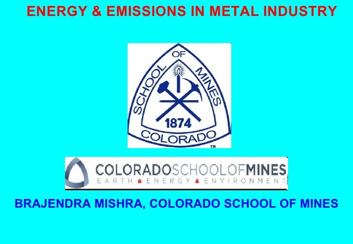 ENERGY & EMISSIONS IN METAL INDUSTRY BRAJENDRA MISHRA, COLORADO SCHOOL OF MINES