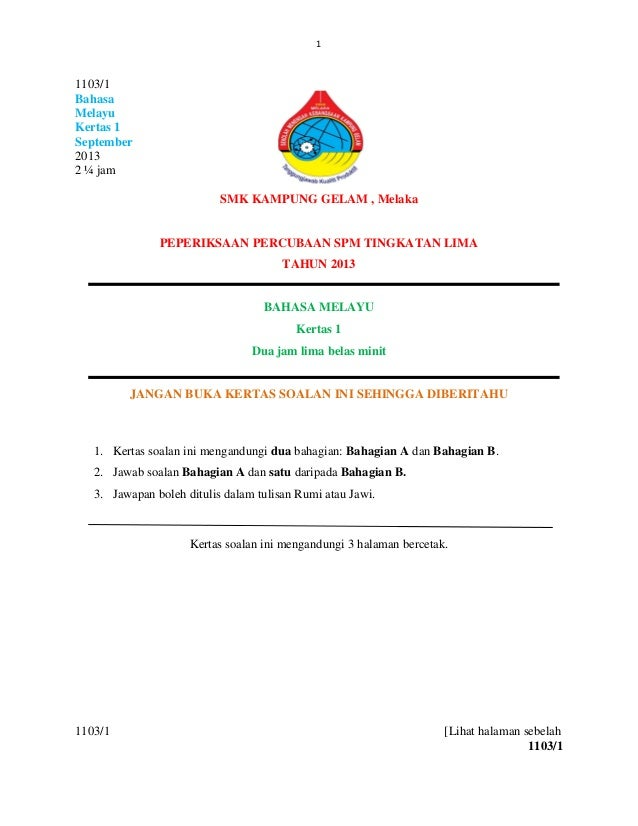 1 1103/1 Bahasa Melayu Kertas 1 September 2013 2 ¼ jam SMK KAMPUNG GELAM , Melaka PEPERIKSAAN PERCUBAAN SPM TINGKATAN LIMA...