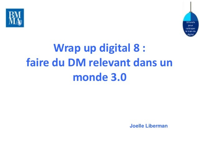 10 lundis  pour  rattraper  le train du  digital  Wrap up digital 8 :  faire du DM relevant dans un  monde 3.0  Joelle Lib...