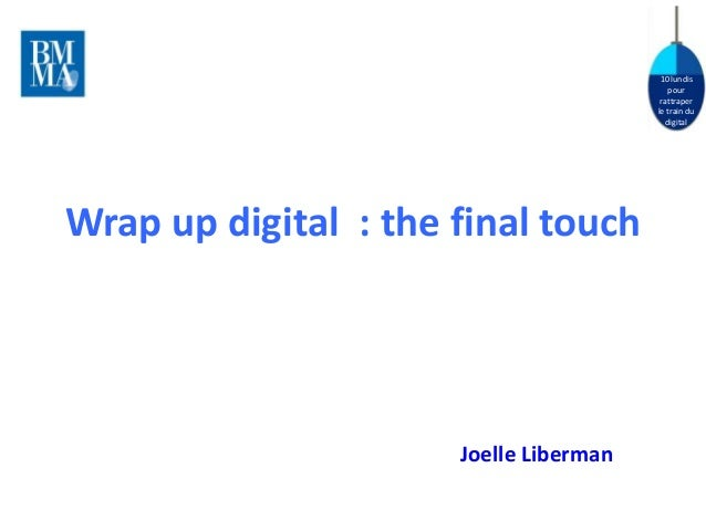 10 lundis  pour  rattraper  le train du  digital  Wrap up digital : the final touch  Joelle Liberman