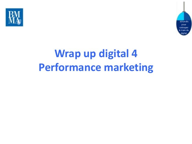 10 lundis  pour  rattraper  le train du  digital  Wrap up digital 4  Performance marketing