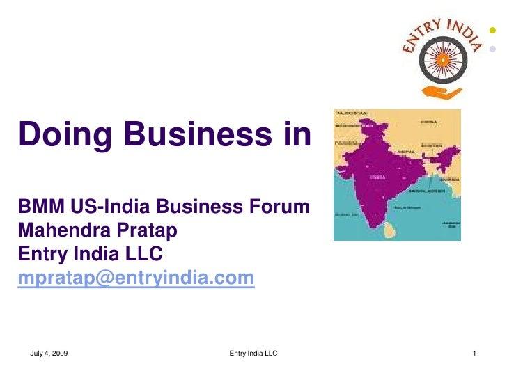 Doing Business in BMM US-India Business Forum Mahendra Pratap Entry India LLC mpratap@entryindia.com    July 4, 2009      ...
