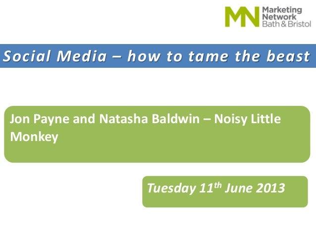 Social Media – how to tame the beastJon Payne and Natasha Baldwin – Noisy LittleMonkeyTuesday 11th June 2013