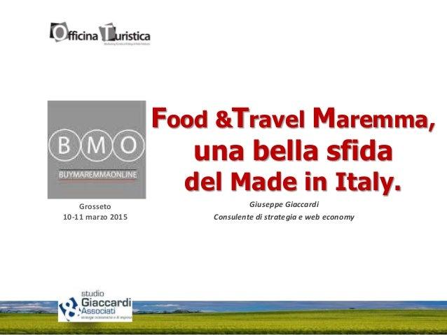 Grosseto 10-11 marzo 2015 Food &Travel Maremma, una bella sfida del Made in Italy. Giuseppe Giaccardi Consulente di strate...