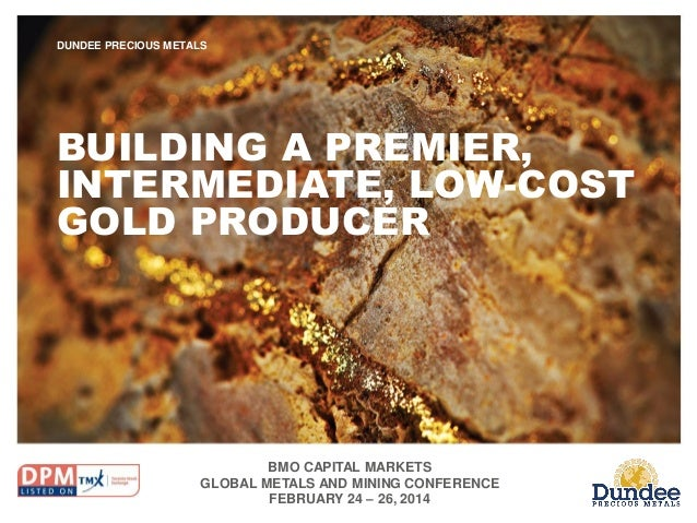BMO CAPITAL MARKETS GLOBAL METALS AND MINING CONFERENCE FEBRUARY 24 – 26, 2014 DUNDEE PRECIOUS METALS BUILDING A PREMIER, ...
