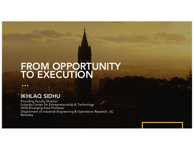 FROM OPPORTUNITY TO EXECUTION IKHLAQ SIDHU Founding Faculty Director Sutardja Center for Entrepreneurship & Technology IEO...