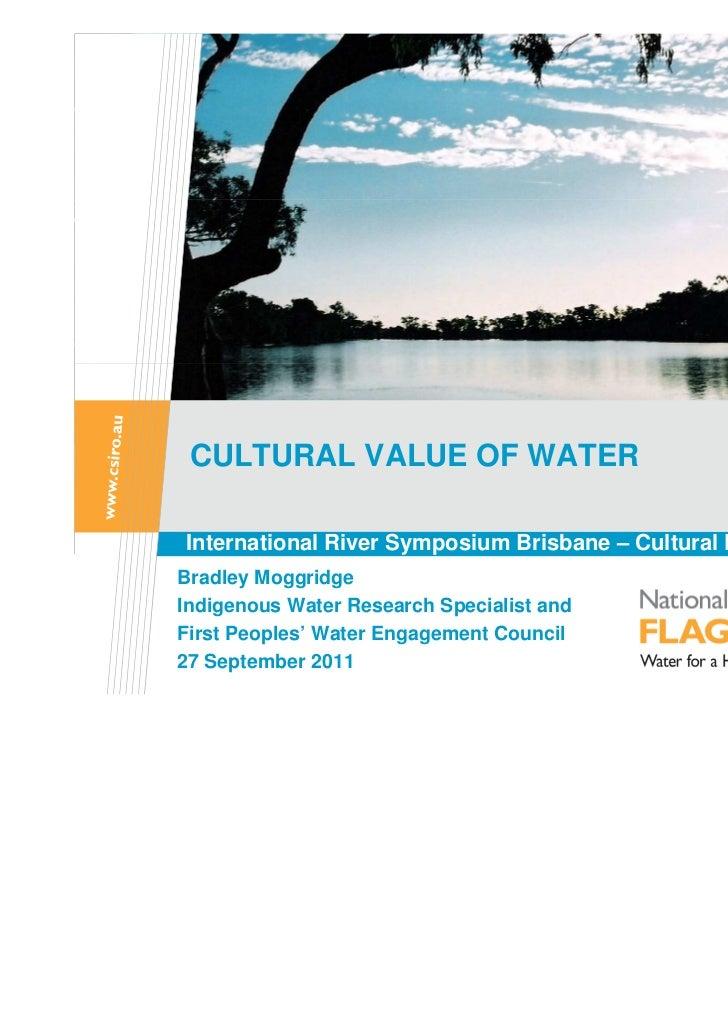 CULTURAL VALUE OF WATERInternational River Symposium Brisbane – Cultural Flows PanelBradley MoggridgeIndigenous Water Rese...