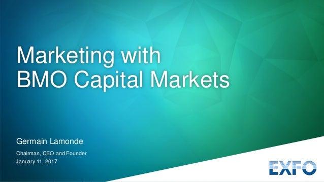 January 11, 2017 Germain Lamonde Chairman, CEO and Founder Marketing with BMO Capital Markets