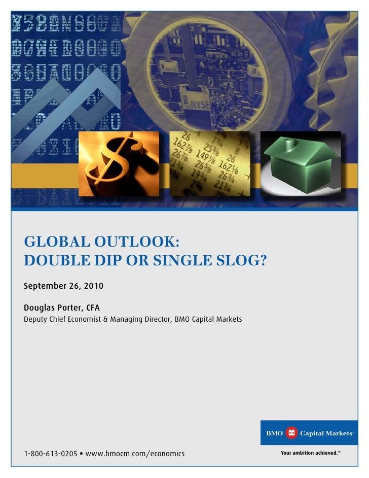 GLOBAL OUTLOOK: DOUBLE DIP OR SINGLE SLOG? September 26, 2010  Douglas Porter, CFA Deputy Chief Economist & Managing Direc...