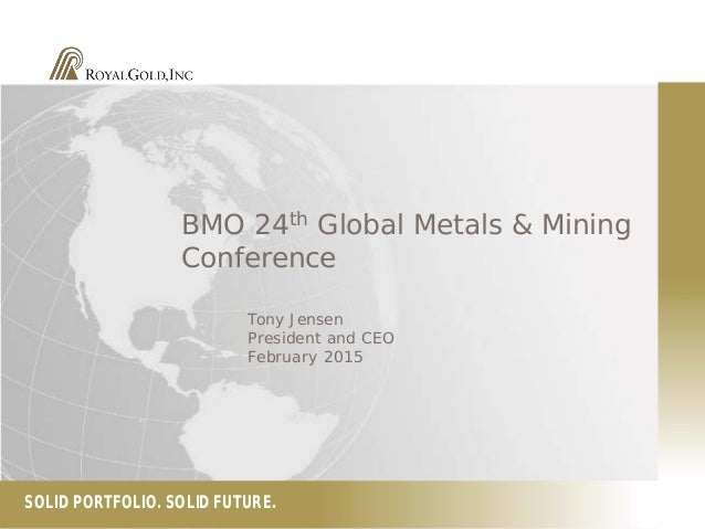 SOLID PORTFOLIO. SOLID FUTURE. BMO 24th Global Metals & Mining Conference Tony Jensen President and CEO February 2015