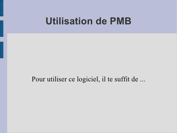 Utilisation de PMB Pour utiliser ce logiciel, il te suffit de ...