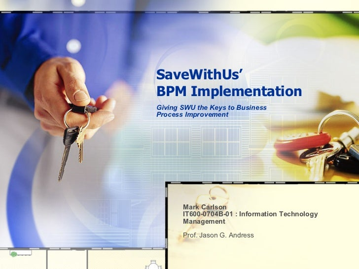 SaveWithUs' BPM Implementation Giving SWU the Keys to Business Process Improvement  Mark Carlson  IT600-0704B-01 : Informa...