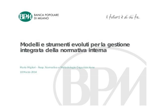 Modelli e strumenti evoluti per la gestione integrata della normativa interna 18 Marzo 2014 Mario Migliori – Resp. Normati...