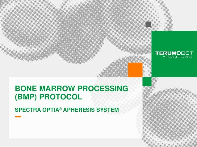 BONE MARROW PROCESSING    (BMP) PROTOCOL    SPECTRA OPTIA® APHERESIS SYSTEM1   Presentation title, Month #, Year. Confiden...