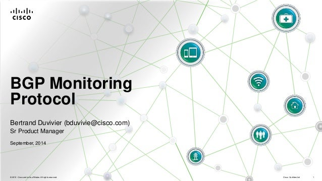 BGP Monitoring  Protocol  Bertrand Duvivier (bduvivie@cisco.com)  Sr Product Manager  September, 2014  © 2013 Cisco and/or...