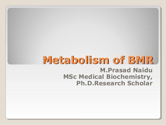 Metabolism of BMRMetabolism of BMR M.Prasad Naidu MSc Medical Biochemistry, Ph.D.Research Scholar
