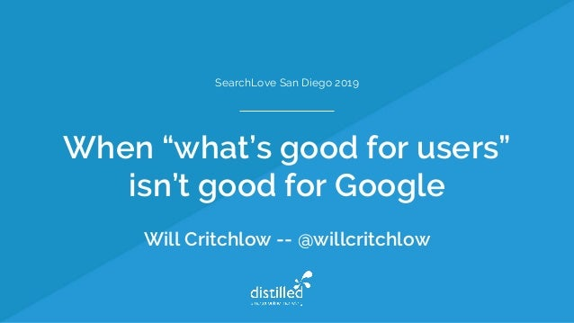 """When """"what's good for users"""" isn't good for Google Will Critchlow -- @willcritchlow SearchLove San Diego 2019"""