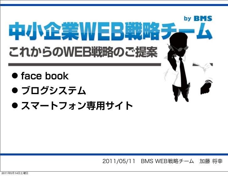 • face book    • ブログシステム    • スマートフォン専用サイト                2011/05/11BMS WEB戦略チーム加藤 将幸2011年5月14日土曜日