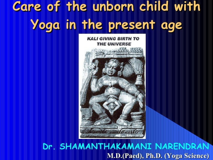 Care of the unborn child with Yoga in the present age Dr. SHAMANTHAKAMANI NARENDRAN M.D.(Paed), Ph.D. (Yoga Science)
