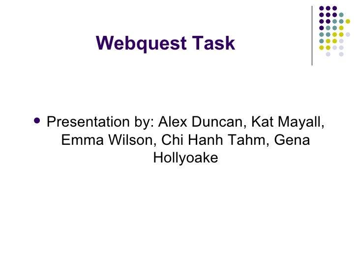 Webquest Task <ul><li>Presentation by: Alex Duncan, Kat Mayall, Emma Wilson, Chi Hanh Tahm, Gena Hollyoake </li></ul>