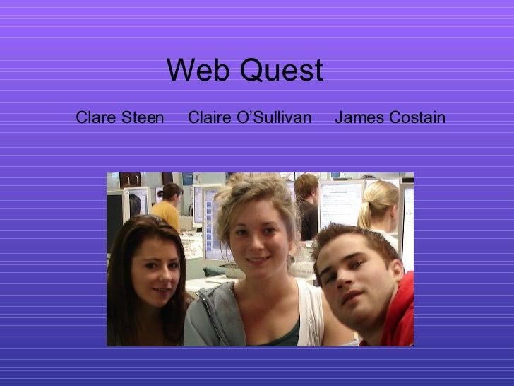Web Quest Clare Steen  Claire O'Sullivan  James Costain