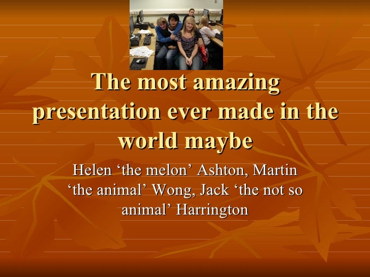 The most amazing presentation ever made in the world maybe Helen 'the melon' Ashton, Martin 'the animal' Wong, Jack 'the n...