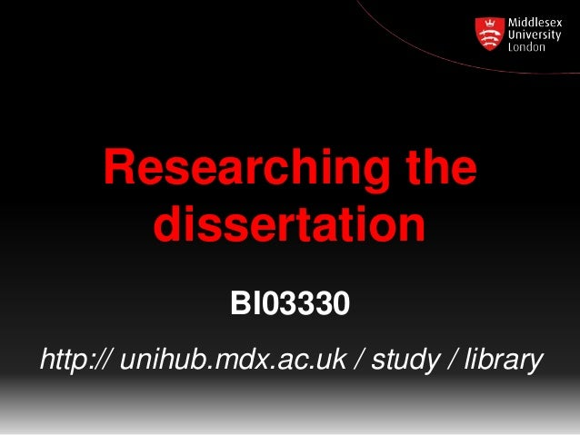 Researching the dissertation BI03330 http:// unihub.mdx.ac.uk / study / library