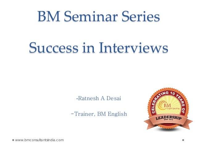 BM Seminar Series Success in Interviews -Ratnesh A Desai -Trainer, BM English www.bmconsultantsindia.com
