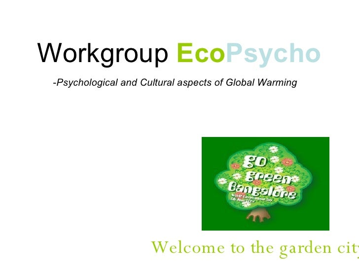 Workgroup  Eco Psycho <ul><li>Psychological and Cultural aspects of Global Warming </li></ul>Welcome to the garden city…