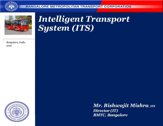 Bangalore, India 2016 Intelligent Transport System (ITS) Mr. Bishwajit Mishra, IFS Director (IT) BMTC, Bangalore