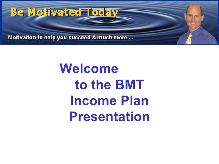 Welcome  to the BMT Income Plan Presentation