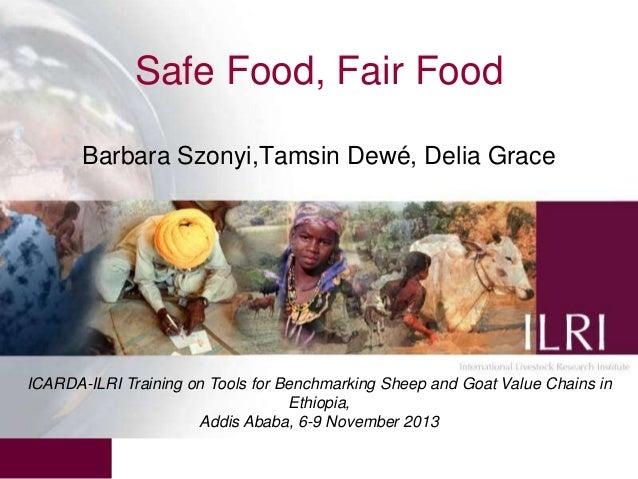 Safe Food, Fair Food Barbara Szonyi,Tamsin Dewé, Delia Grace  ICARDA-ILRI Training on Tools for Benchmarking Sheep and Goa...