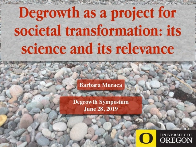 Degrowth as a project for societal transformation: its science and its relevance Barbara Muraca Degrowth Symposium June 28...