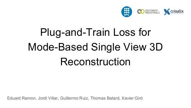 Plug-and-Train Loss for Mode-Based Single View 3D Reconstruction Eduard Ramon, Jordi Villar, Guillermo Ruiz, Thomas Batard...
