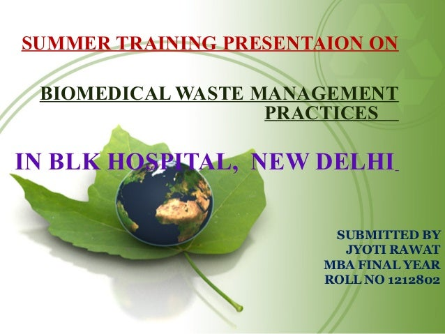 SUBMITTED BY JYOTI RAWAT MBA FINAL YEAR ROLL NO 1212802 SUMMER TRAINING PRESENTAION ON BIOMEDICAL WASTE MANAGEMENT PRACTIC...