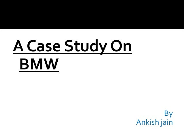 A Case Study On BMW By Ankish jain