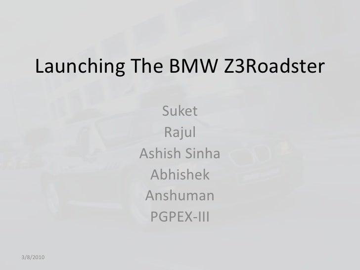 Launching The BMW Z3Roadster<br />Suket<br />Rajul<br />AshishSinha<br />Abhishek<br />Anshuman<br />PGPEX-III <br />3/8/2...