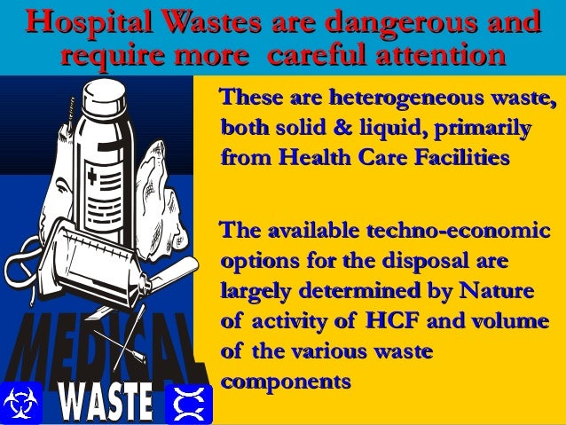 Hospital Wastes are dangerous and require more careful attention            These are heterogeneous waste,            both...