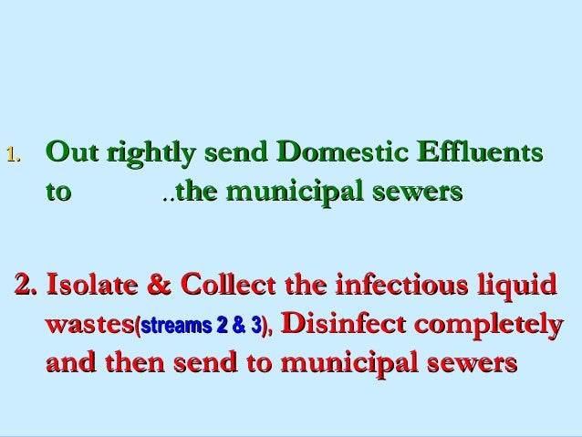 1.   Out rightly send Domestic Effluents     to      ..the municipal sewers2. Isolate & Collect the infectious liquid    ...