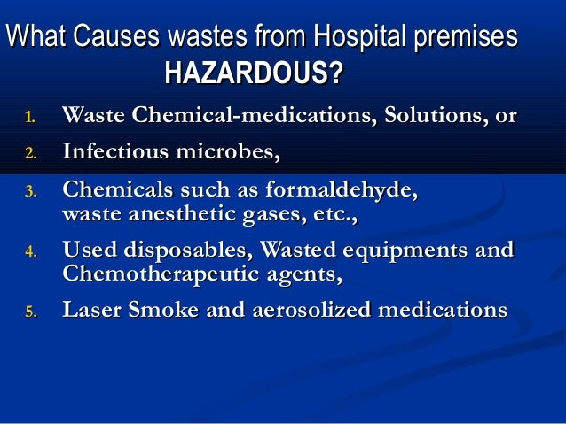 What Causes wastes from Hospital premises            HAZARDOUS? 1.   Waste Chemical-medications, Solutions, or 2.   Infect...