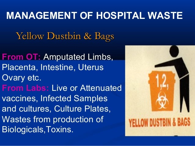 MANAGEMENT OF HOSPITAL WASTE   Yellow Dustbin & BagsFrom OT: Amputated Limbs,Placenta, Intestine, UterusOvary etc.From Lab...