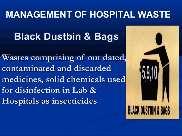 MANAGEMENT OF HOSPITAL WASTE  Black Dustbin & BagsWastes comprising of out dated,contaminated and discardedmedicines, soli...