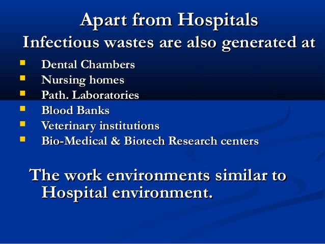 Apart from HospitalsInfectious wastes are also generated at    Dental Chambers    Nursing homes    Path. Laboratories ...