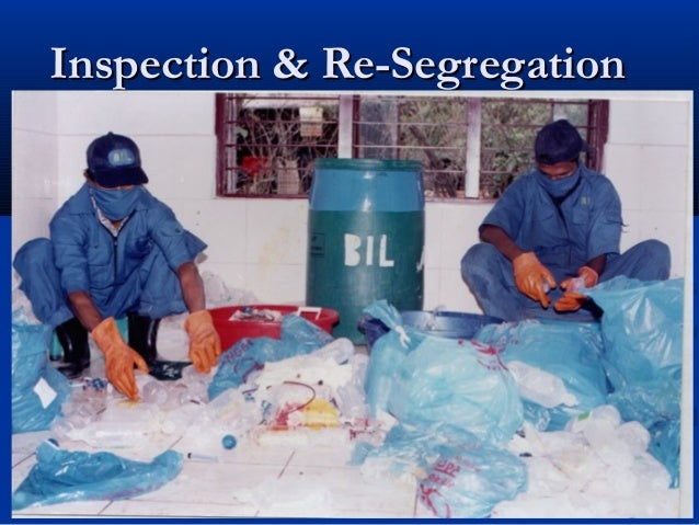 Inspection & Re-Segregation  It requires to segregate again to ensure the finaldisposal of BMW as per BMW Rules 1998 (M & H)