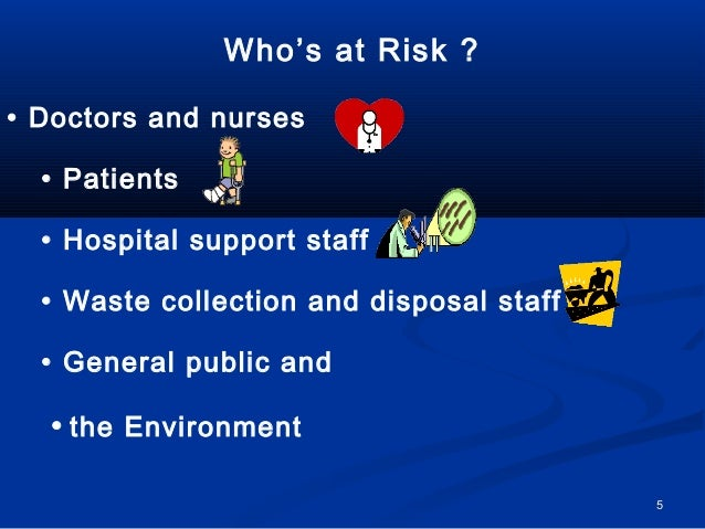Who's at Risk ?• Doctors and nurses  • Patients  • Hospital support staff  • Waste collection and disposal staff  • Genera...