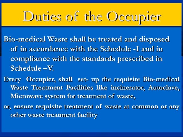 Duties of the OccupierBio-medical Waste shall be treated and disposed  of in accordance with the Schedule -I and in  compl...