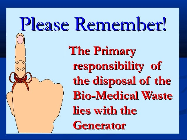 Please Remember!     The Primary     responsibility of     the disposal of the     Bio-Medical Waste     lies with the    ...