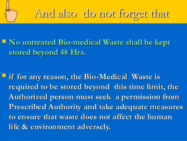 And also do not forget that   No untreated Bio-medical Waste shall be kept    stored beyond 48 Hrs.   if for any reason,...